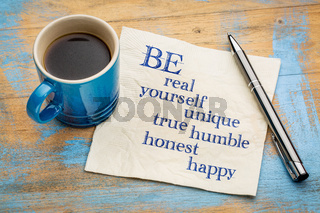 Be real, yourself, unique, true, humble, honest and happy