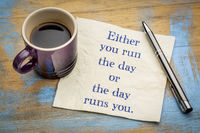 Either you run the day or ...