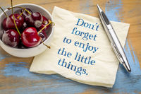 Do not forget to enjoy the little things