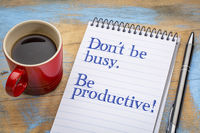 Do not be busy, but productive.