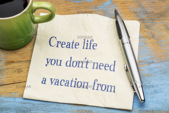 Create life you do not need a vacation from
