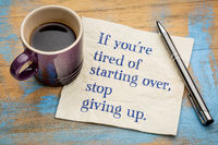 If you are tired of starting over, stop giving up