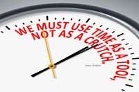 We must use time as a tool, not as a crutch.