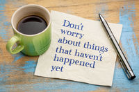 Do not worry about things that have not happened yet