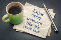 Enjoy every moment like it is your last