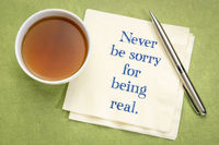 Never be sorry fro being real
