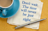 Do not wait. The time will never be just right.
