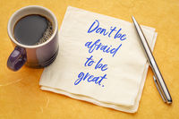 Do not be afraid to be great