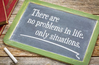 There are no problems in life, only situations.