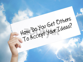 How Do You Get Others To Accept Your Ideas? Sign on white paper. Man Hand Holding Paper with text. Isolated on sky background