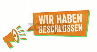 Stamp with a megaphone and a speech bubble - We are closed in german - Wir haben geschlossen