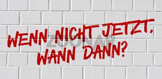 Graffiti on a brick wall - If not now, when in german - Wenn nicht jetzt, wann dann